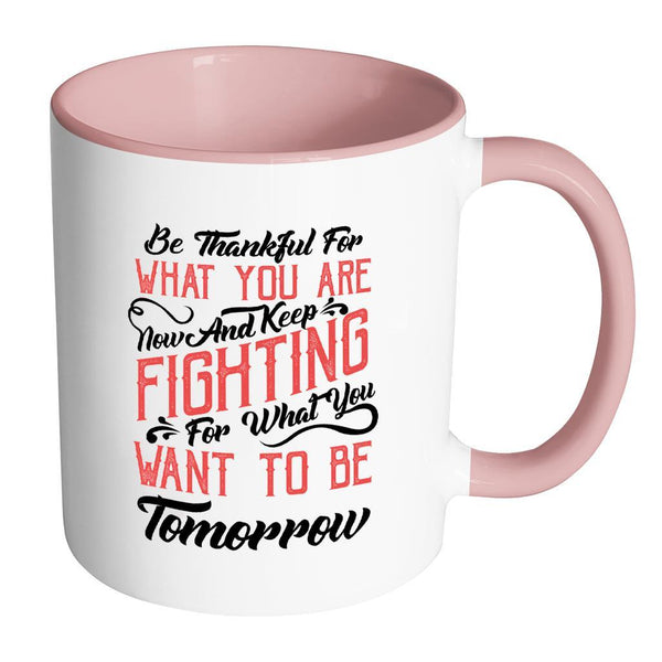 Be Thankful For What You Are Now & Keep Fighting For What You Want To Be Tomorrow Inspirational Motivational Quotes 11oz Accent Coffee Mug (7 colors)-Drinkware-Accent Mug - Pink-JoyHip.Com