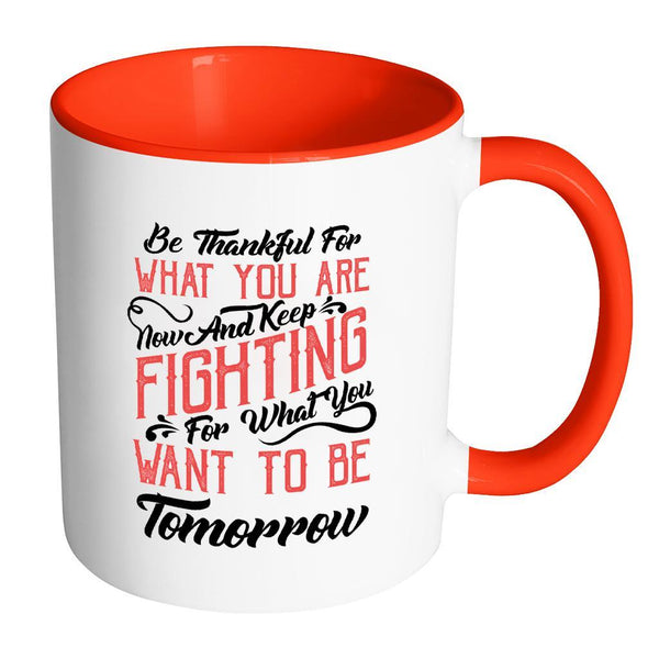Be Thankful For What You Are Now & Keep Fighting For What You Want To Be Tomorrow Inspirational Motivational Quotes 11oz Accent Coffee Mug (7 colors)-Drinkware-Accent Mug - Red-JoyHip.Com