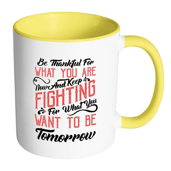 Be Thankful For What You Are Now & Keep Fighting For What You Want To Be Tomorrow Inspirational Motivational Quotes 11oz Accent Coffee Mug (7 colors)-Drinkware-Accent Mug - Yellow-JoyHip.Com