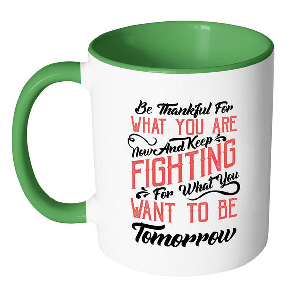Be Thankful For What You Are Now & Keep Fighting For What You Want To Be Tomorrow Inspirational Motivational Quotes 11oz Accent Coffee Mug (7 colors)-Drinkware-JoyHip.Com