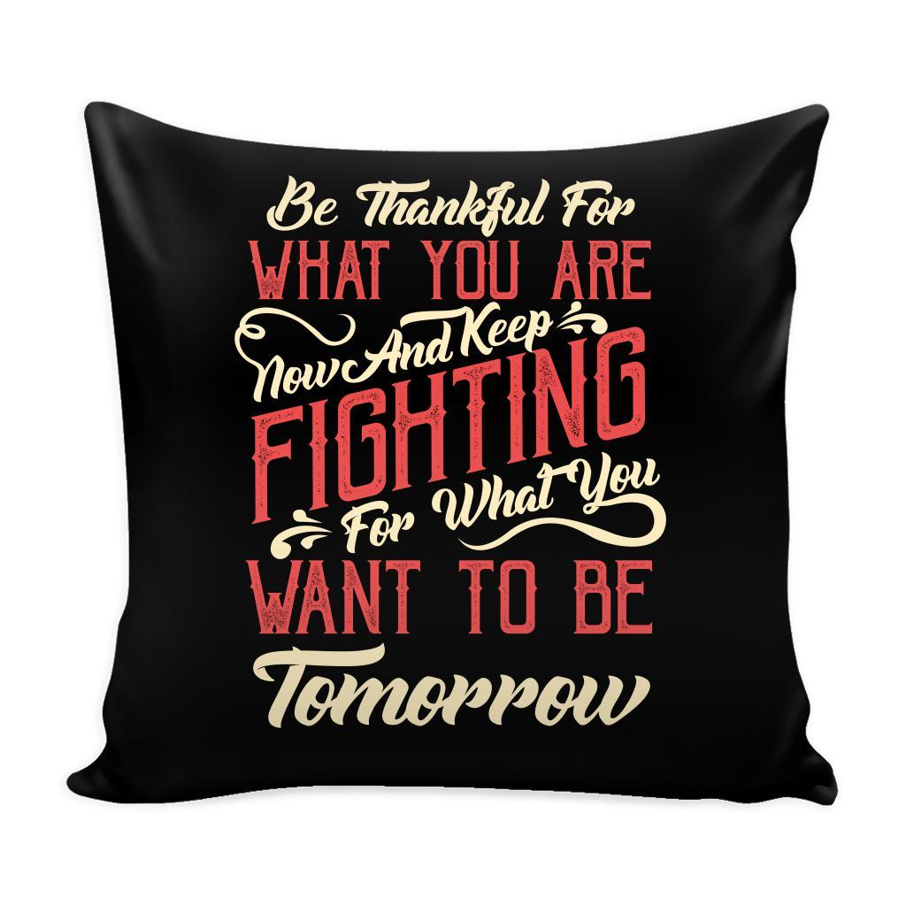 Be Thankful For What You Are Now & Keep Fighting For What You Want To Be Tomorrow Inspirational Motivational Quotes Decorative Throw Pillow Cases Cover(9 Colors)-Pillows-Black-JoyHip.Com
