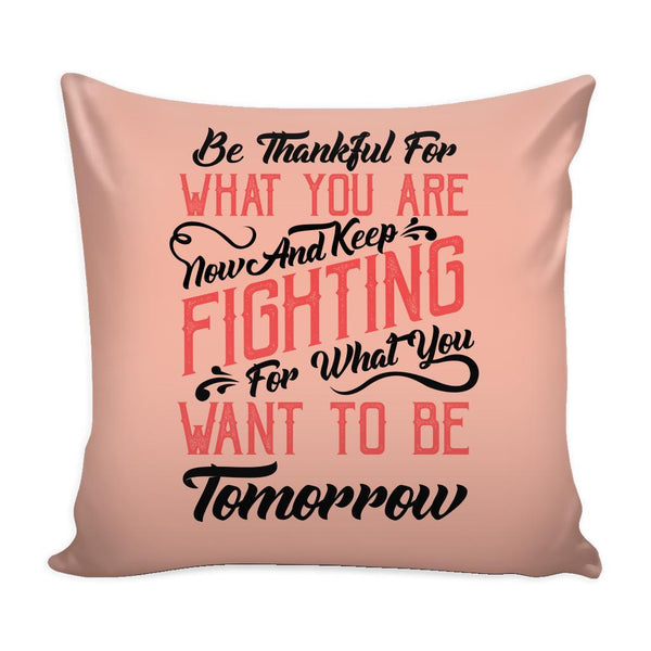 Be Thankful For What You Are Now & Keep Fighting For What You Want To Be Tomorrow Inspirational Motivational Quotes Decorative Throw Pillow Cases Cover(9 Colors)-Pillows-Peach-JoyHip.Com