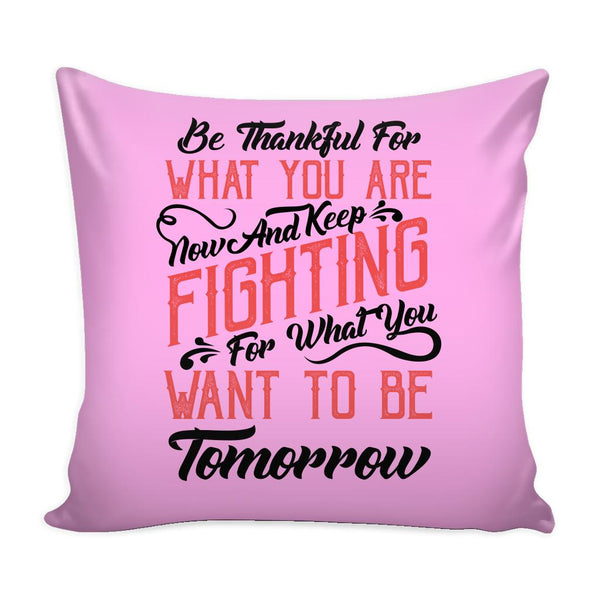 Be Thankful For What You Are Now & Keep Fighting For What You Want To Be Tomorrow Inspirational Motivational Quotes Decorative Throw Pillow Cases Cover(9 Colors)-Pillows-Pink-JoyHip.Com
