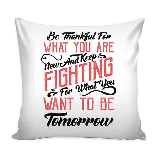 Be Thankful For What You Are Now & Keep Fighting For What You Want To Be Tomorrow Inspirational Motivational Quotes Decorative Throw Pillow Cases Cover(9 Colors)-Pillows-White-JoyHip.Com
