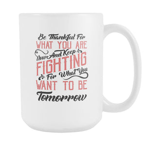 Be Thankful For What You Are Now & Keep Fighting For What You Want To Be Tomorrow Inspirational Motivational Quotes White 15oz Coffee Mug-Drinkware-Motivational Quotes White 15oz Coffee Mug-JoyHip.Com