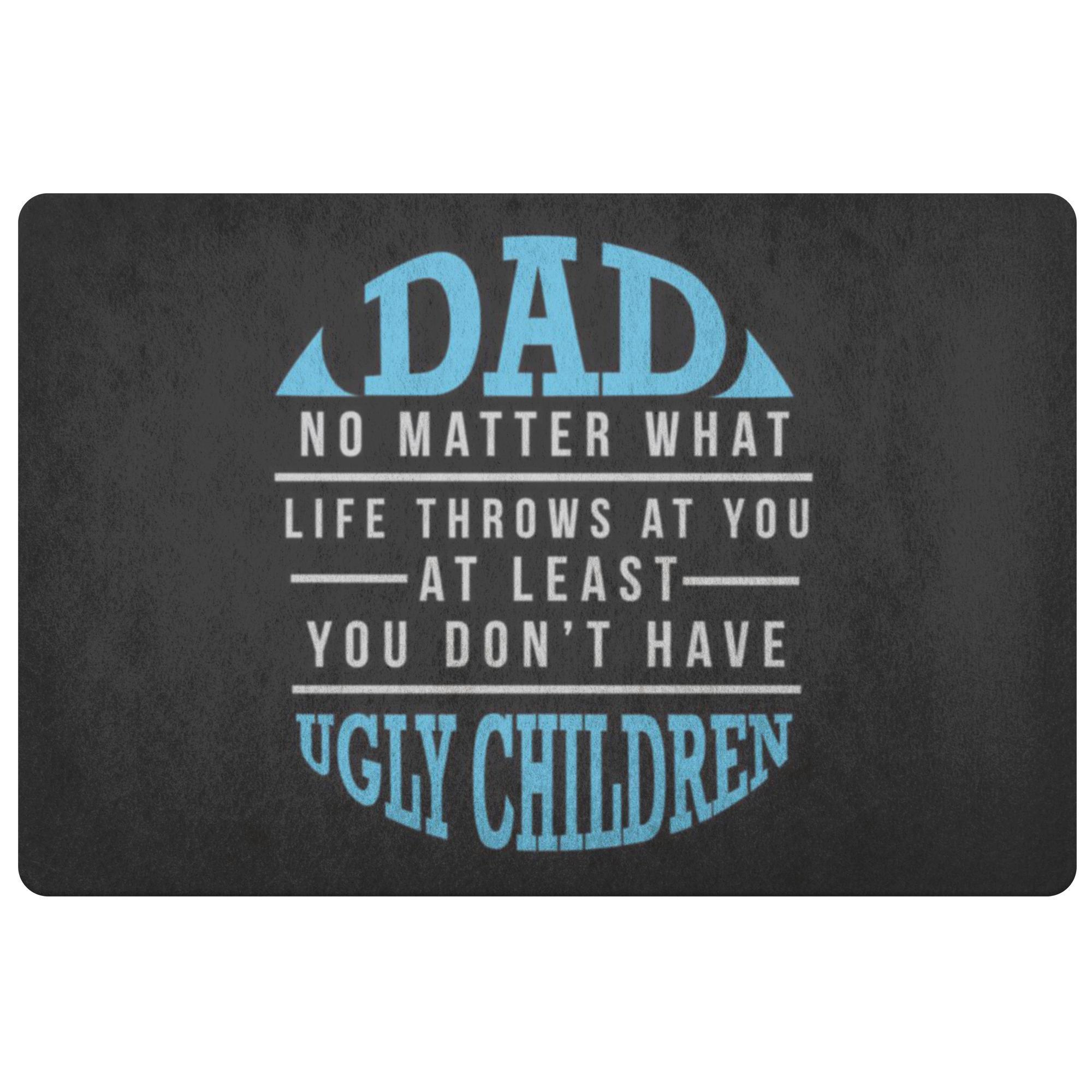 Dad No Matter What At Least You Dont Have Ugly Children 18X26 Front Door Mat-Doormat-Black-JoyHip.Com