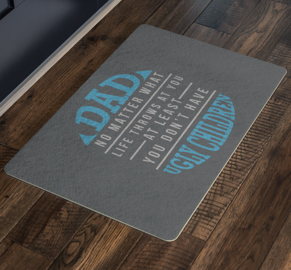 Dad No Matter What At Least You Dont Have Ugly Children 18X26 Front Door Mat-Doormat-JoyHip.Com