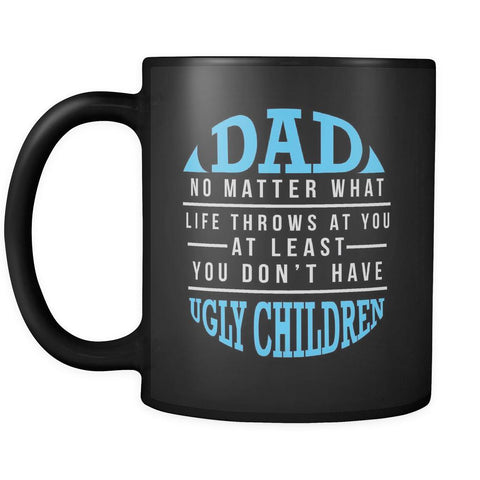 Dad No Matter What Life Throws At You You Dont Have Ugly Children Gift-Drinkware-Funny Father's Gifts Black 11oz Ceramic Coffee Mug-JoyHip.Com