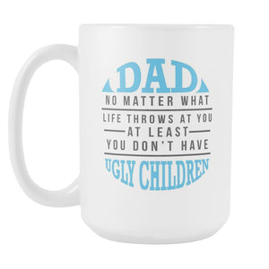 Dad No Matter What Life Throws At You You Dont Have Ugly Children Gift-Drinkware-Funny Father's Gifts White 15oz Ceramic Coffee Mug-JoyHip.Com