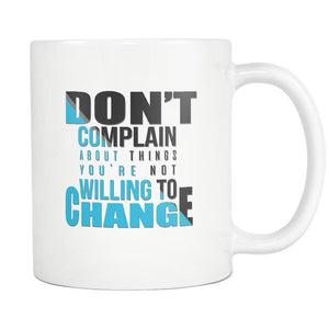 Don't Complain About Things You're Not Willing To Change Inspirational Motivational Quotes White 11oz Coffee Mug-Drinkware-Motivational Quotes White 11oz Coffee Mug-JoyHip.Com