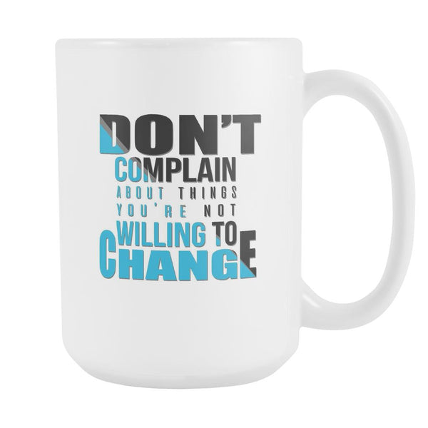 Don't Complain About Things You're Not Willing To Change Inspirational Motivational Quotes White 15oz Coffee Mug-Drinkware-Motivational Quotes White 15oz Coffee Mug-JoyHip.Com
