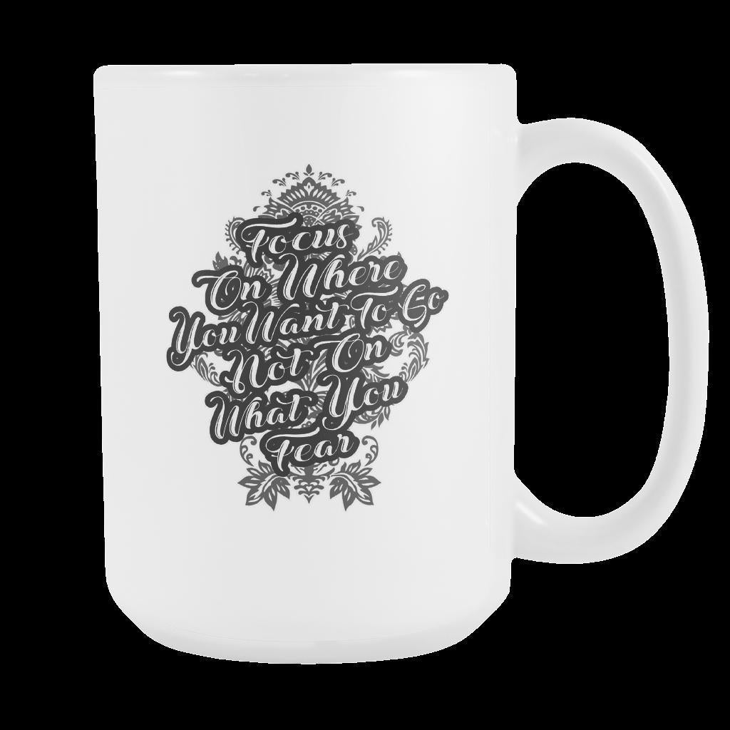 Focus On Where You Want To Go Not On What You Fear Inspirational Motivational Quotes White 15oz Coffee Mug-Drinkware-Motivational Quotes White 15oz Coffee Mug-JoyHip.Com