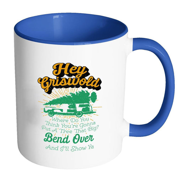 Hey Griswold Where Do You Think You're Gonna Put A Tree That Big? Bend Over And I'll Show Ya Festive Funny Ugly Christmas Holiday Sweater 11oz Accent Coffee Mug (7 Colors)-Drinkware-Accent Mug - Blue-JoyHip.Com