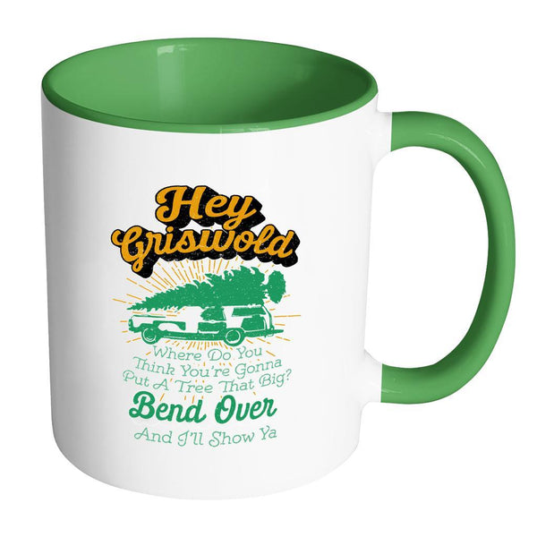 Hey Griswold Where Do You Think You're Gonna Put A Tree That Big? Bend Over And I'll Show Ya Festive Funny Ugly Christmas Holiday Sweater 11oz Accent Coffee Mug (7 Colors)-Drinkware-Accent Mug - Green-JoyHip.Com