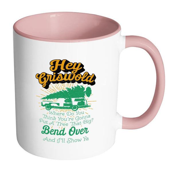 Hey Griswold Where Do You Think You're Gonna Put A Tree That Big? Bend Over And I'll Show Ya Festive Funny Ugly Christmas Holiday Sweater 11oz Accent Coffee Mug (7 Colors)-Drinkware-Accent Mug - Pink-JoyHip.Com