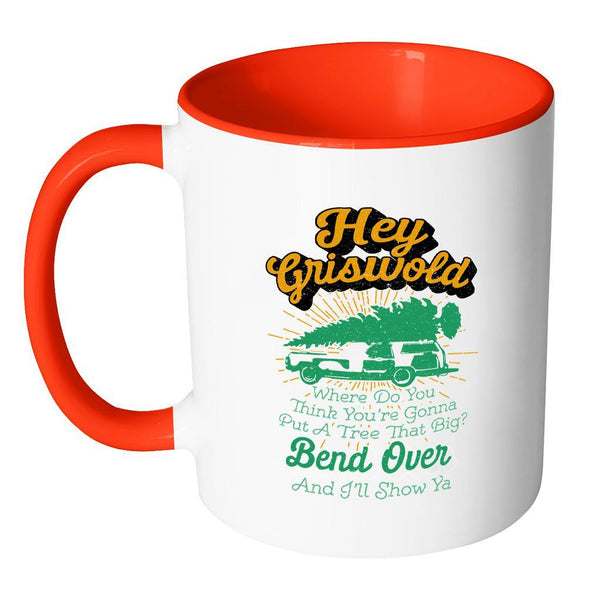 Hey Griswold Where Do You Think You're Gonna Put A Tree That Big? Bend Over And I'll Show Ya Festive Funny Ugly Christmas Holiday Sweater 11oz Accent Coffee Mug (7 Colors)-Drinkware-JoyHip.Com
