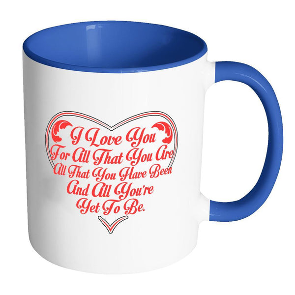 I Love You For All That You Are All That You Have Been And All You're Yet To Be Inspirational Motivational Quotes 11oz Accent Coffee Mug (7 colors)-Drinkware-Accent Mug - Blue-JoyHip.Com
