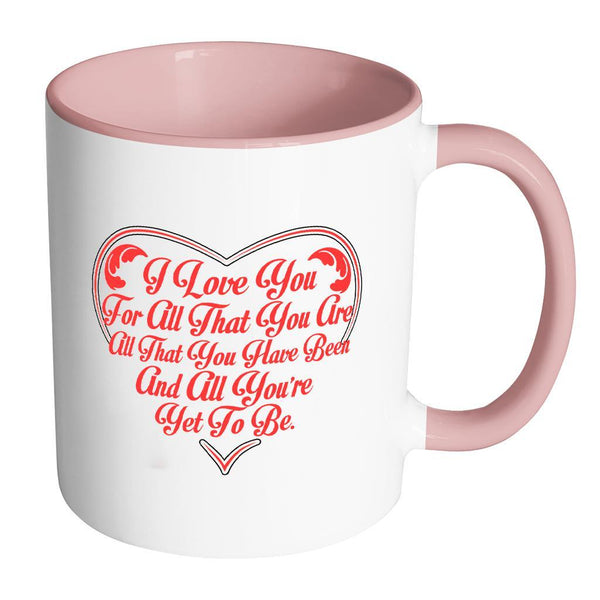 I Love You For All That You Are All That You Have Been And All You're Yet To Be Inspirational Motivational Quotes 11oz Accent Coffee Mug (7 colors)-Drinkware-Accent Mug - Pink-JoyHip.Com
