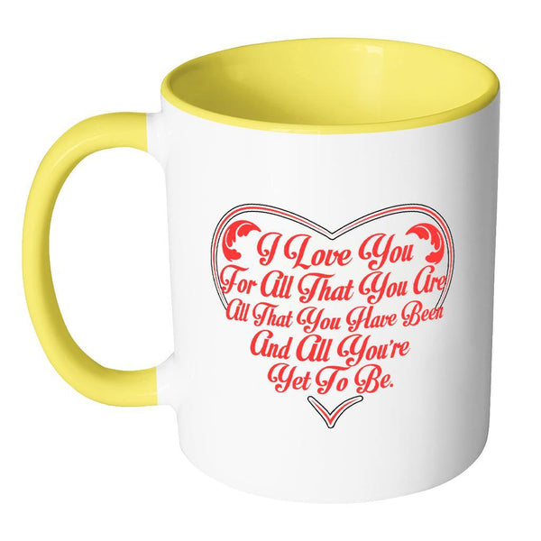 I Love You For All That You Are All That You Have Been And All You're Yet To Be Inspirational Motivational Quotes 11oz Accent Coffee Mug (7 colors)-Drinkware-JoyHip.Com