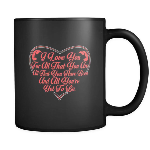 I Love You For All That You Are All That You Have Been And All You're Yet To Be Inspirational Motivational Quotes Black 11oz Coffee Mug-Drinkware-Motivational Quotes Black 11oz Coffee Mug-JoyHip.Com