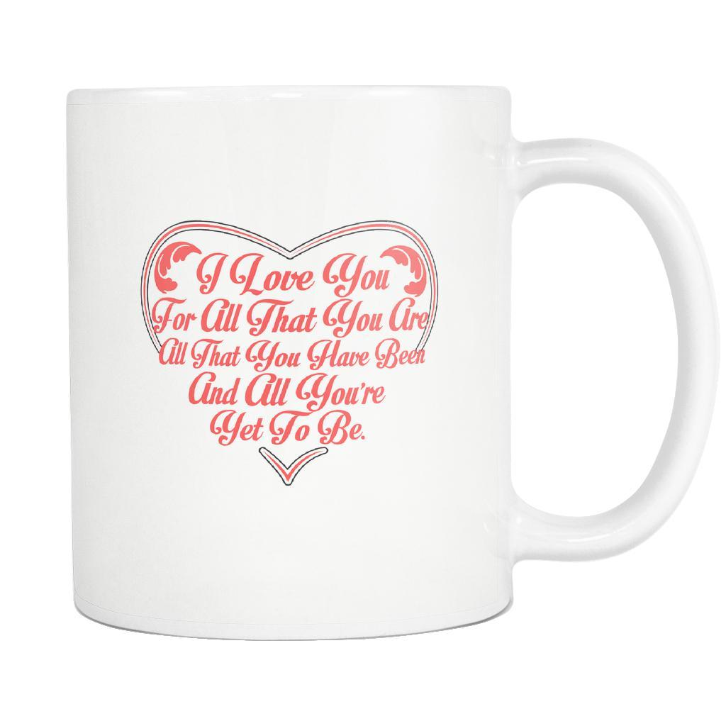 I Love You For All That You Are All That You Have Been And All You're Yet To Be Inspirational Motivational Quotes White 11oz Coffee Mug-Drinkware-Motivational Quotes White 11oz Coffee Mug-JoyHip.Com