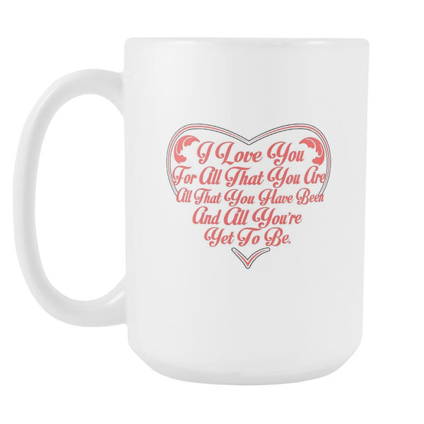 I Love You For All That You Are All That You Have Been And All You're Yet To Be Inspirational Motivational Quotes White 15oz Coffee Mug-Drinkware-Motivational Quotes White 15oz Coffee Mug-JoyHip.Com