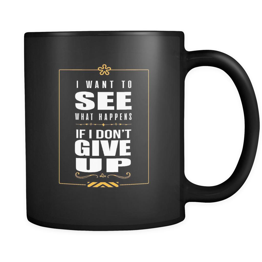 I Want To See What Happens If I Don't Give Up Inspirational Motivational Quotes Black 11oz Coffee Mug-Drinkware-Motivational Quotes Black 11oz Coffee Mug-JoyHip.Com