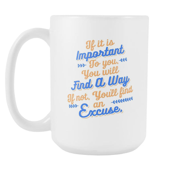 If It Is Important To You You Will Find A Way If Not, You'll Find An Excuse Inspirational Motivational Quotes White 15oz Coffee Mug-Drinkware-Motivational Quotes White 15oz Coffee Mug-JoyHip.Com