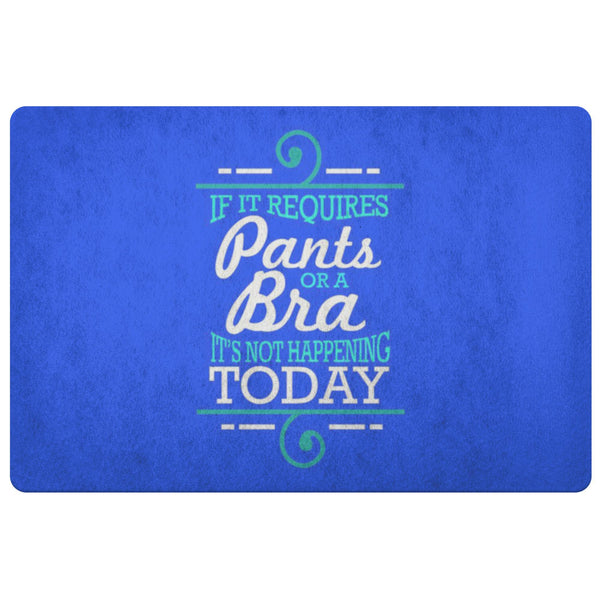 If It Requires Pants Or A Bra Its Not Happening Today 18X26 Door Mat Funny Gifts-Doormat-Royal Blue-JoyHip.Com