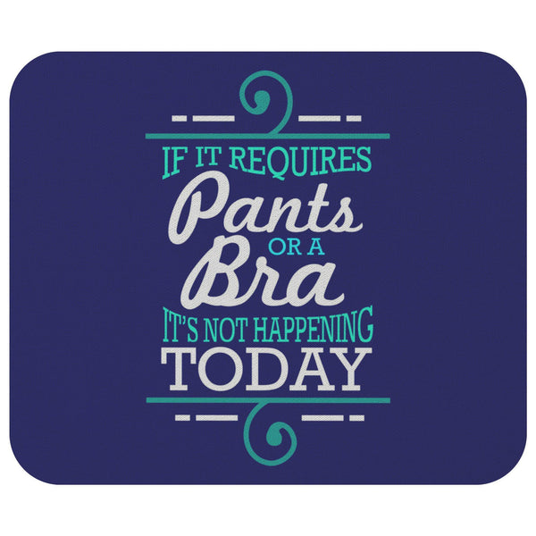 If It Requires Pants Or A Bra Its Not Happening Today Mouse Pad Funny Humor Gift-Mousepads-Navy-JoyHip.Com