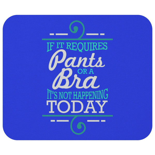 If It Requires Pants Or A Bra Its Not Happening Today Mouse Pad Funny Humor Gift-Mousepads-Royal Blue-JoyHip.Com