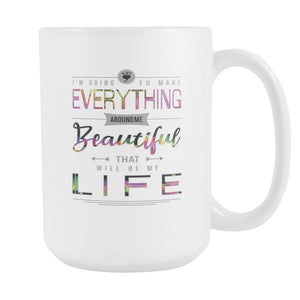 I'm Going To Make Everything Around Me Beautiful That Will be My Life Inspirational Motivational Quotes White 15oz Coffee Mug-Drinkware-Motivational Quotes White 15oz Coffee Mug-JoyHip.Com