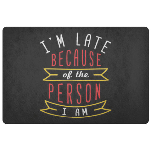Im Late Because Of The Person I Am 18X26 Door Mat Unique Sarcastic Gifts Ideas-Doormat-Black-JoyHip.Com