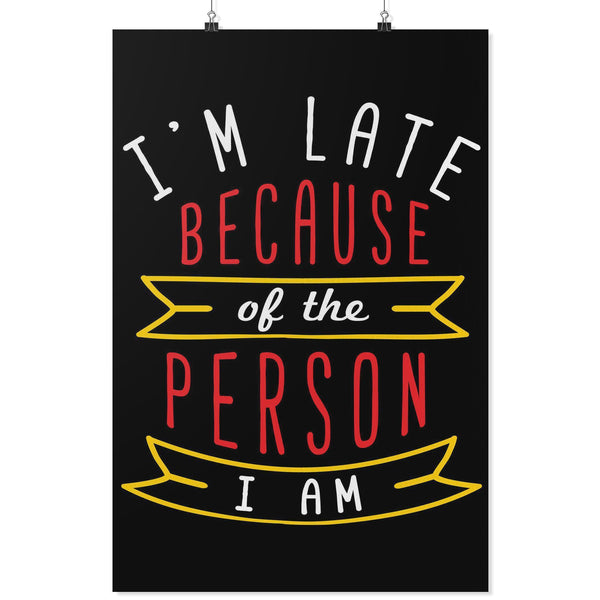 Im Late Because Of The Person I Am Funny Poster Wall Art Room Decor Snarky Gift-Posters 2-24x36-JoyHip.Com