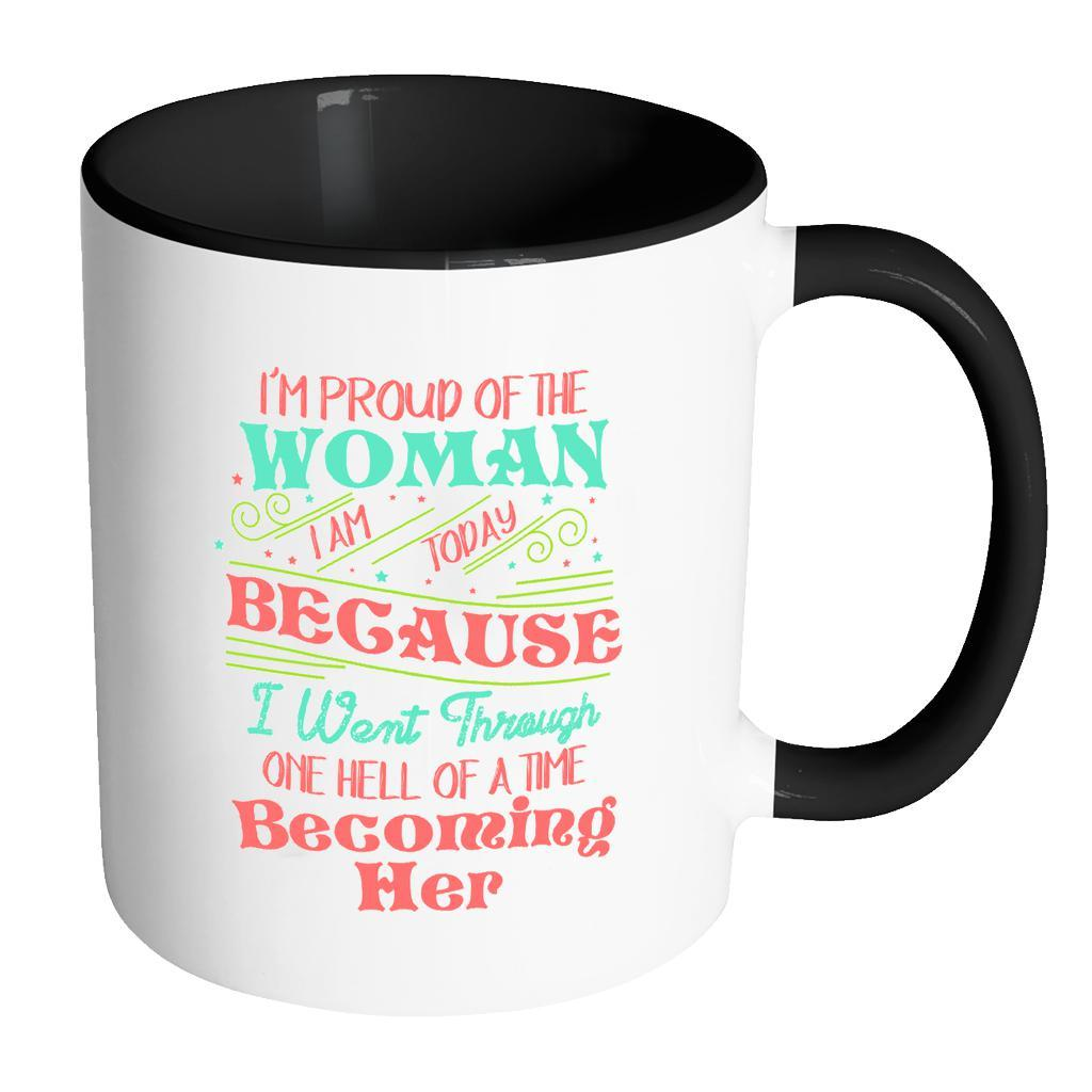 I'm Proud Of The Woman I Am Today Because I Went Through One Hell Of A Time Becoming Her Inspirational Motivational Quotes 11oz Accent Coffee Mug (7 colors)-Drinkware-Accent Mug - Black-JoyHip.Com
