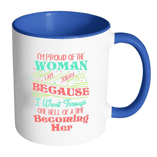 I'm Proud Of The Woman I Am Today Because I Went Through One Hell Of A Time Becoming Her Inspirational Motivational Quotes 11oz Accent Coffee Mug (7 colors)-Drinkware-Accent Mug - Blue-JoyHip.Com
