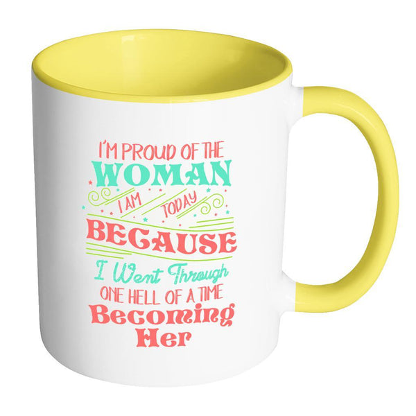 I'm Proud Of The Woman I Am Today Because I Went Through One Hell Of A Time Becoming Her Inspirational Motivational Quotes 11oz Accent Coffee Mug (7 colors)-Drinkware-Accent Mug - Yellow-JoyHip.Com