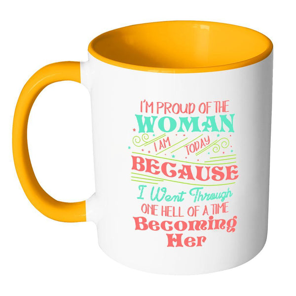 I'm Proud Of The Woman I Am Today Because I Went Through One Hell Of A Time Becoming Her Inspirational Motivational Quotes 11oz Accent Coffee Mug (7 colors)-Drinkware-JoyHip.Com