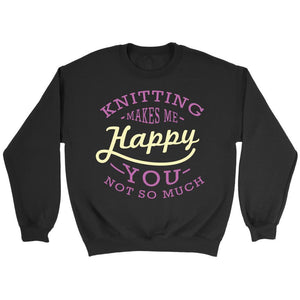 Knitting Makes Me Happy You Not So Much Gift Ideas For Knitters Funny Sweater-T-shirt-Crewneck Sweatshirt-Black-JoyHip.Com