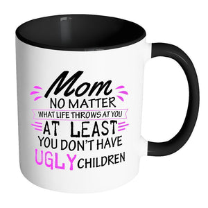 Mom No Matter What Life Throws At You Least Dont Have Ugly Children Mug-Drinkware-Accent Mug - Black-JoyHip.Com