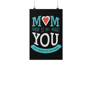 Mom Today Is All About You But It Wouldnt Be If Not For Me Mothers Day Poster-Posters 2-11x17-JoyHip.Com