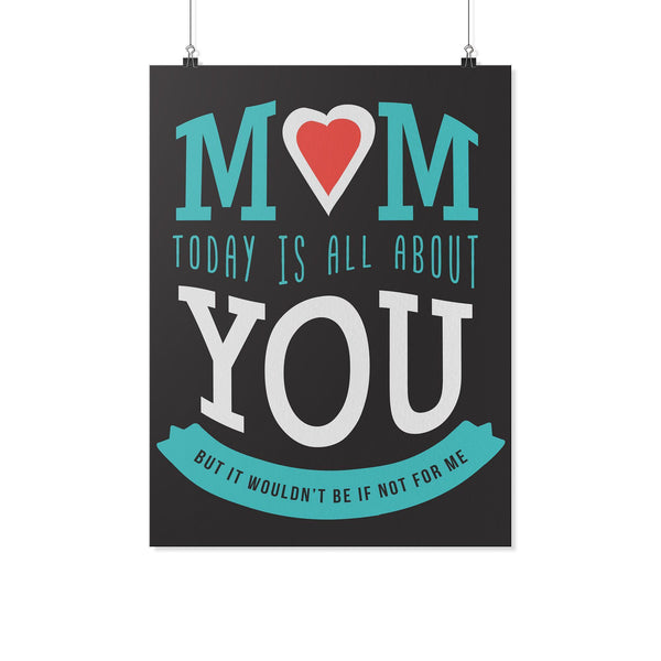 Mom Today Is All About You But It Wouldnt Be If Not For Me Mothers Day Poster-Posters 2-18x24-JoyHip.Com