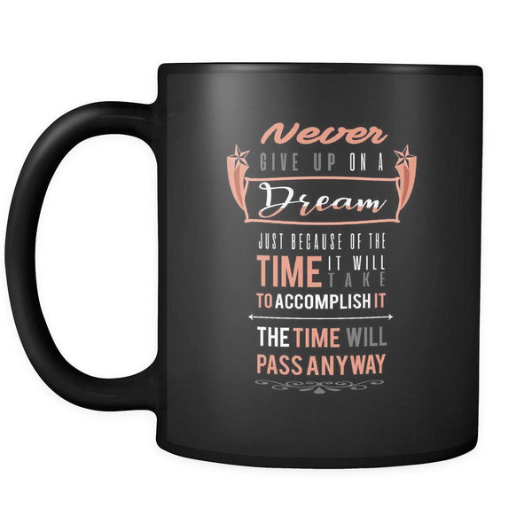 Never Give Up On A Dream Just Because Of The Time It Will Take To Accomplish It The Time Will Pass Anyway Inspirational Motivational Quotes Black 11oz Coffee Mug-Drinkware-Motivational Quotes Black 11oz Coffee Mug-JoyHip.Com