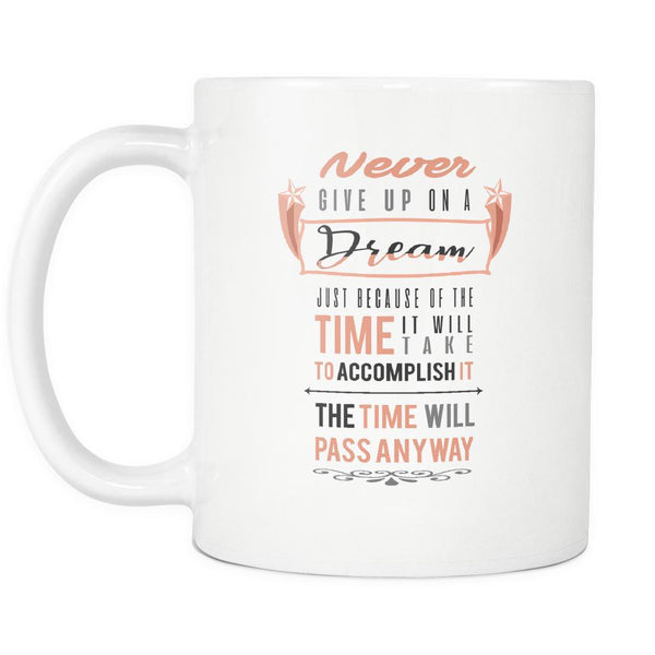 Never Give Up On A Dream Just Because Of The Time It Will Take To Accomplish It The Time Will Pass Anyway Inspirational Motivational Quotes White 11oz Coffee Mug-Drinkware-Motivational Quotes White 11oz Coffee Mug-JoyHip.Com