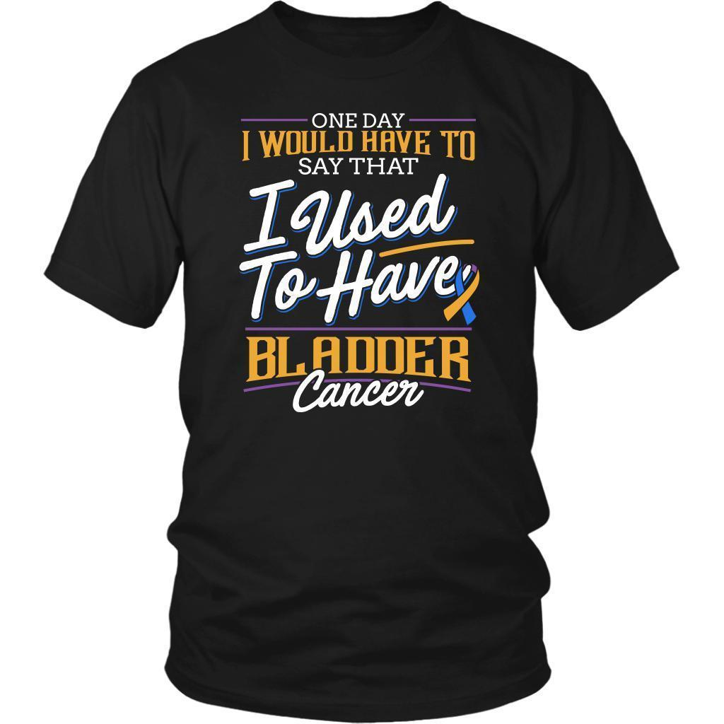 One Day I Would Have To Say That I Used To Have Bladder Cancer Gift Idea TShirt-T-shirt-District Unisex Shirt-Black-JoyHip.Com