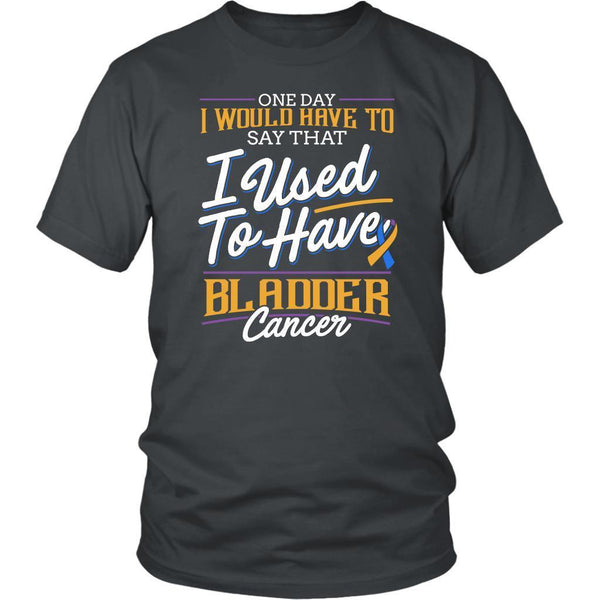One Day I Would Have To Say That I Used To Have Bladder Cancer Gift Idea TShirt-T-shirt-District Unisex Shirt-Grey-JoyHip.Com