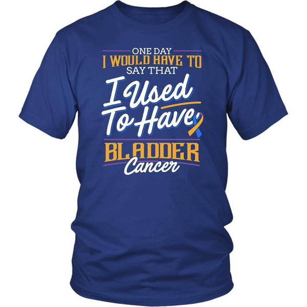 One Day I Would Have To Say That I Used To Have Bladder Cancer Gift Idea TShirt-T-shirt-District Unisex Shirt-Royal Blue-JoyHip.Com
