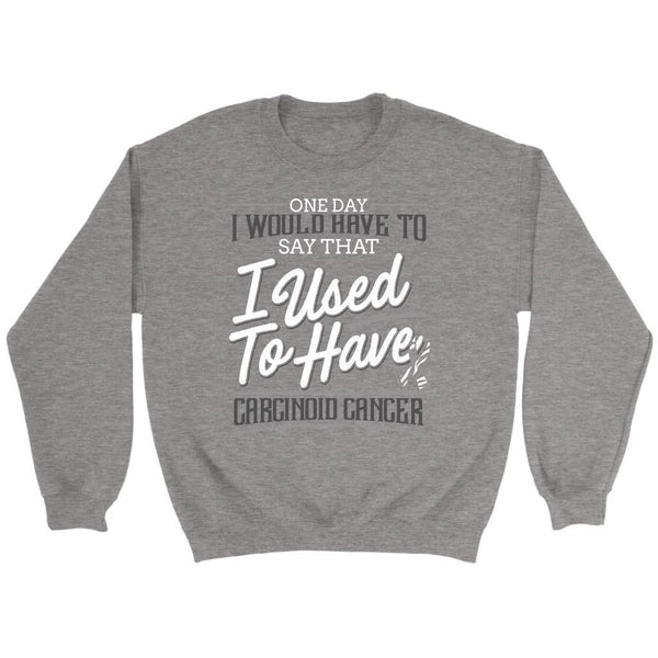 One Day I Would Have To Say That I Used To Have Carcinoid Cancer Gift Sweater-T-shirt-Crewneck Sweatshirt-Grey-JoyHip.Com