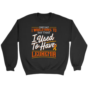 One Day I Would Have To Say That I Used To Have Leukemia Sweatshirt-T-shirt-Crewneck Sweatshirt-Black-JoyHip.Com