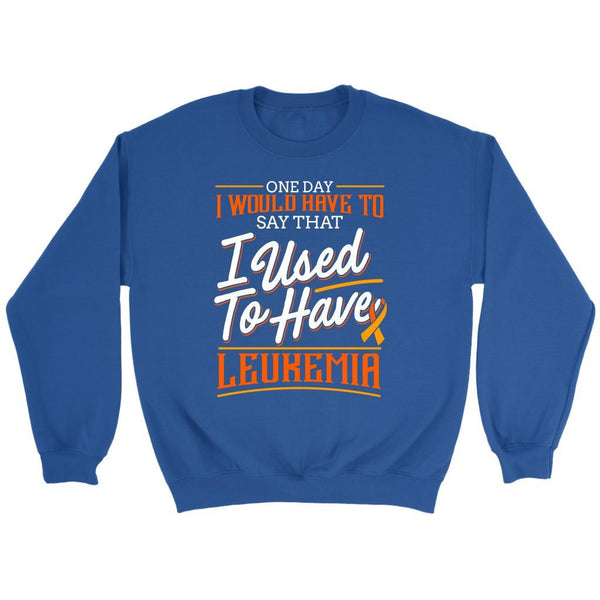 One Day I Would Have To Say That I Used To Have Leukemia Sweatshirt-T-shirt-Crewneck Sweatshirt-Royal Blue-JoyHip.Com